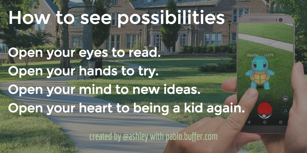 How to see possibilities: Open your eyes to read. Open your hands to try. Open your mind to new ideas. Open your heart to being a kid again.