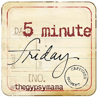 Five Minute Friday | The Gypsy Mama