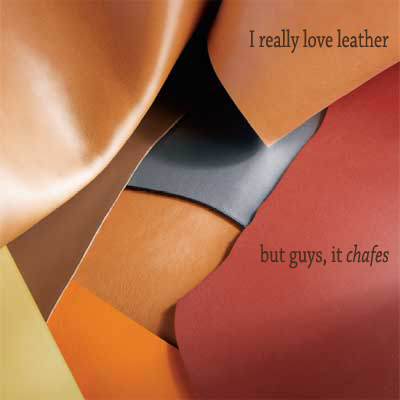 Secret 15 - Image: a stack of leather of different colors. Text: I really love leather, but guys, it chafes. Font: serif.