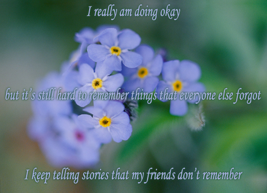 Secret 38 - Image: close-up of a bunch of forget-me-nots with a blurry background. Text: I really am doing okay, but it's still hard to remember things that everyone else forgot. I keep telling stories that my friends don't remember. Font: serif italic.