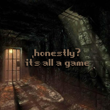 Secret 34 - Image: the interior of a dungeon cell. Text: honestly? it's all a game. Font: pixilated, square.
