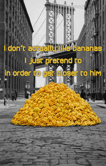 Secret 32 - Image: a pile of in-color bananas on a black-and-white street. Text: I don't actually like bananas. I just pretend to, in order to get closer to him. Font: sans-serif, sort of square-modern-y.