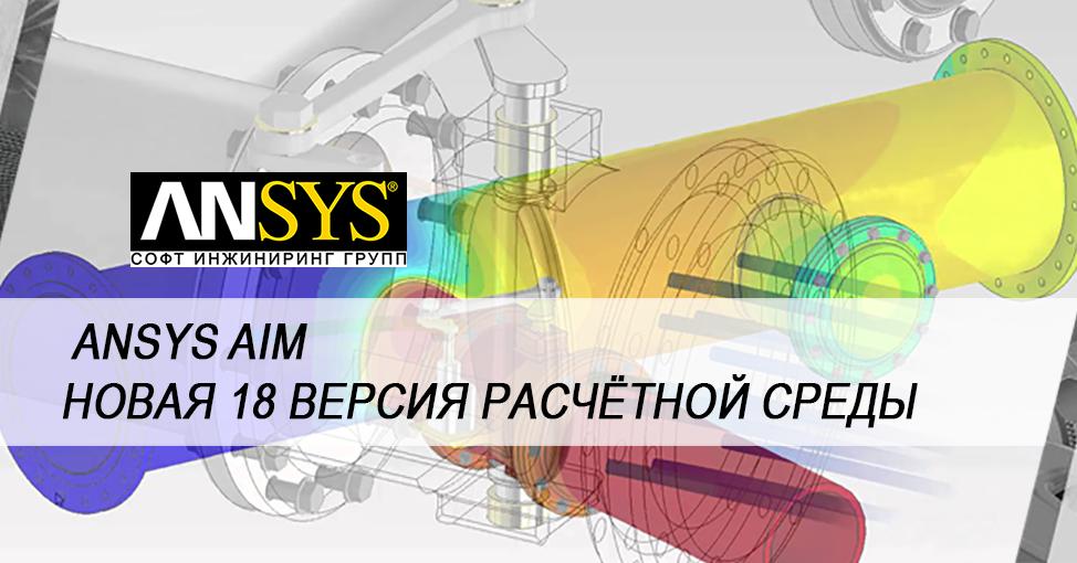 Новая 18.00 версия расчётной среды ANSYS AIM создана с упором на ускорение процесса проектирования изделия.