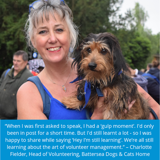 """Charlotte holding Snoopy the dog. Quote reads """"When I was first asked to speak, I had a 'gulp moment'. I'd only been in post for a short time. But I'd still learnt a lot - so I was happy to share while saying 'Hey I'm still learning'. We're all still learning about the art of volunteer management."""" – Charlotte Fielder, Head of Volunteering, Battersea Dogs & Cats Home"""