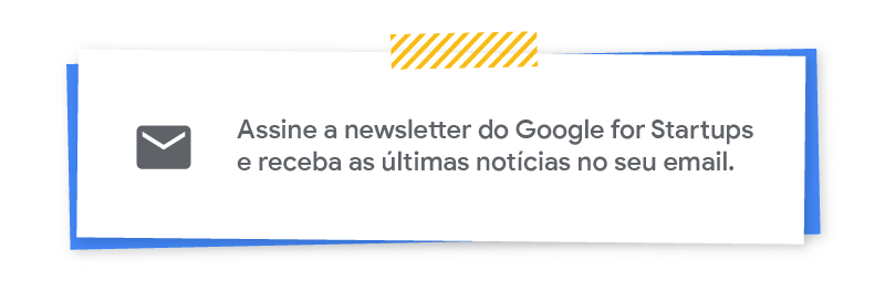 Assine a newsletter do Google for Startups e receba as ultimas noticias so seu email.