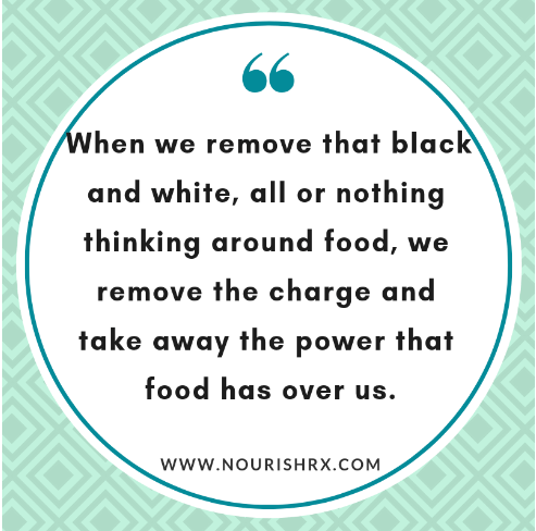 quote - when we remove that black and white, all or nothing thinking around food, we remove the charge and take away the power that food has over us