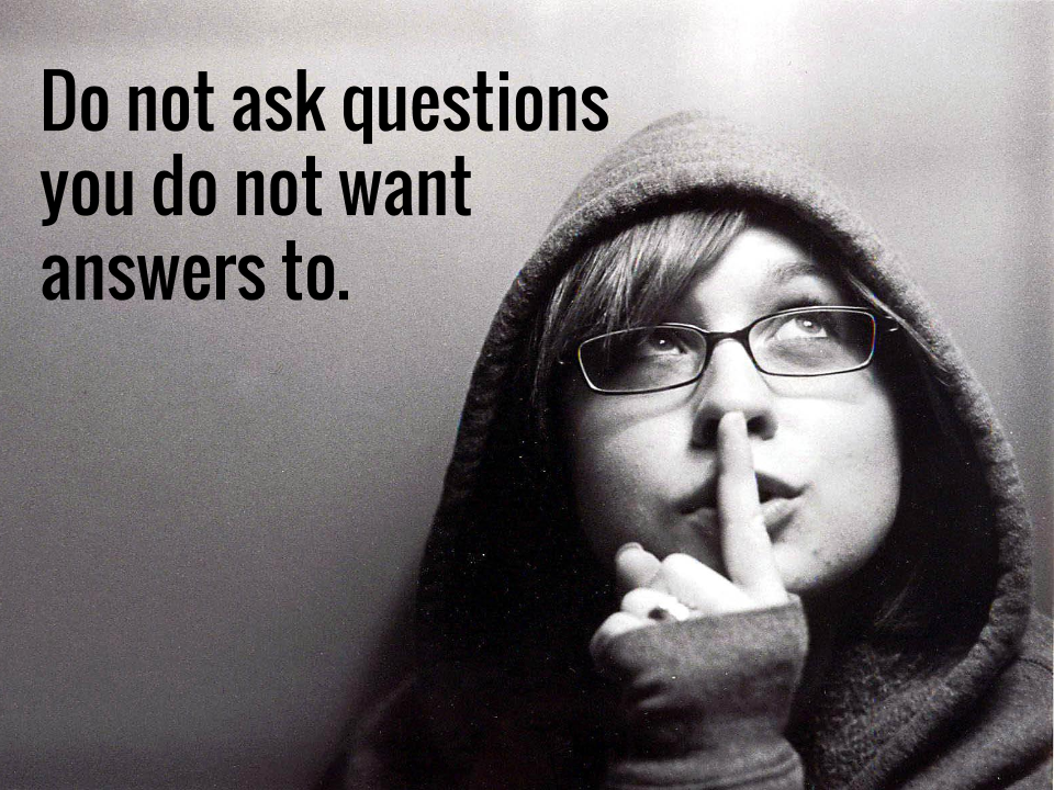 Do not ask questions you do not want answers to.
