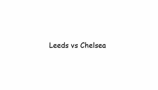 Leeds United vs Chelsea Live Streams
