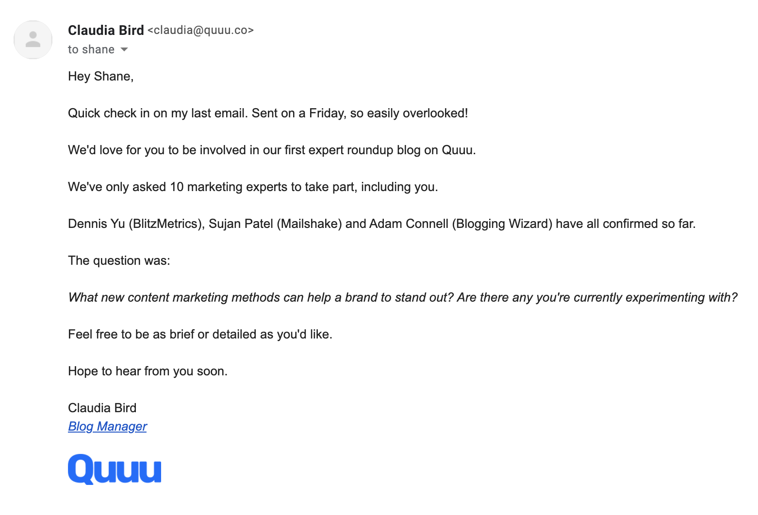 An email saying:Hey Shane,Quick check in on my last email. Sent on a Friday, so easily overlooked!We'd love for you to be involved in our first expert roundup blog on Quuu.We've only asked 10 marketing experts to take part, including you.Dennis Yu (BlitzMetrics), Sujan Patel (Mailshake) and Adam Connell (Blogging Wizard) have all confirmed so far.The question was:What new content marketing methods can help a brand to stand out? Are there any you're currently experimenting with?Feel free to be as brief or detailed as you'd like.Hope to hear from you soon.