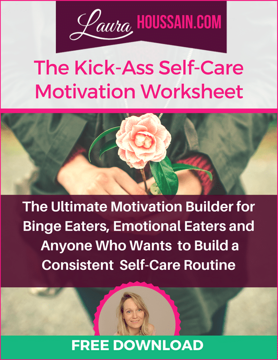 Get the Ultimate Motivation Builder for Binge Eaters, Emotional Eaters and Anyone Who Wants to Build a Consistent Self-Care Routine. Use this proven technique to build a consistent self-care practice and find peace with food without struggling. All nicely summarized in a 5-page worksheet. It only takes 5 minutes a week and it works. Grab it now at http://laurahoussain.com/stop-screwing-yourself-over-with-food/