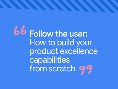 Follow the user: How to build your product excellence capabilities from scratch