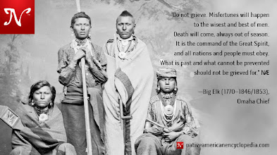 Photo: Do not grieve. Misfortunes will happen to the wisest and best of men. Death will come, always out of season. It is the command of the Great Spirit, and all nations and people must obey. What is past and what cannot be prevented should not be grieved for. —Big Elk (1770–1846/1853), Omaha Chief