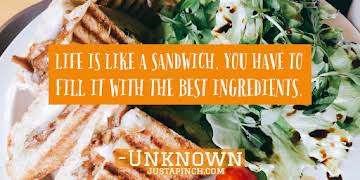"""""""Life is like a sandwich. You have to fill it with the best ingredients."""""""