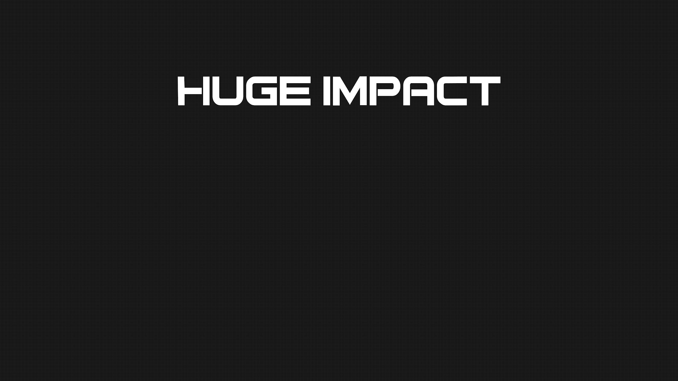 Huge Impact