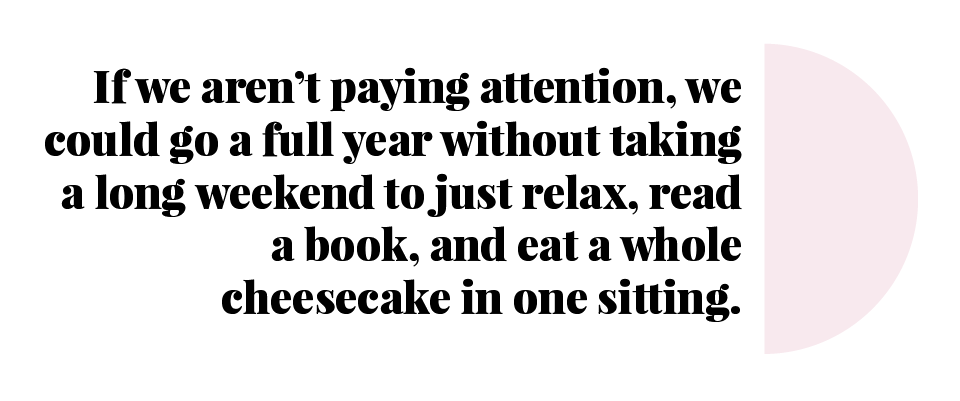If we aren't paying attention, we could go a full year without taking a long weekend to just relax, read a book, and geat a whole cheesecake in one sitting.