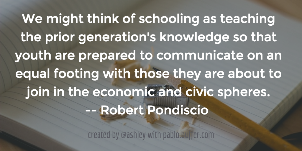 We might think of schooling as teaching the prior generation's knowledge so that youth are prepared to communicate on an equal footing with those they are about to join in the economic and civic spheres. -- Robert Pondiscio