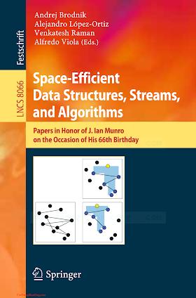 3642402720 {35F0D6FD} Space-Efficient Data Structures, Streams, and Algorithms [Brodnik, López-Ortiz, Raman _ Viola 2013-08-07].pdf