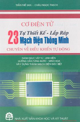 Tự Thiết Kế, Lắp Ráp 23 Mạch Điện Thông Minh Chuyên Về Điều Khiển Tự Động - Trần Thế San, 167 Trang.pdf