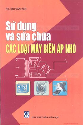 Sử Dụng Và Sửa Chữa Các Loại Máy Biến Áp Nhỏ - Ks.Bùi Văn Yên, 138 Trang.pdf