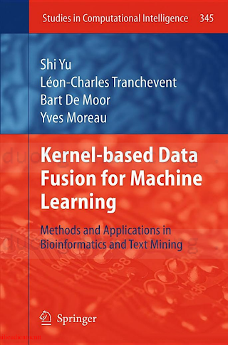 Kernel-Based Data Fusion for Machine Learning_ Methods and Applications in Bioinformatics and Text Mining [Yu, Tranchevent, de Moor _ Moreau 2011-03-26].pdf