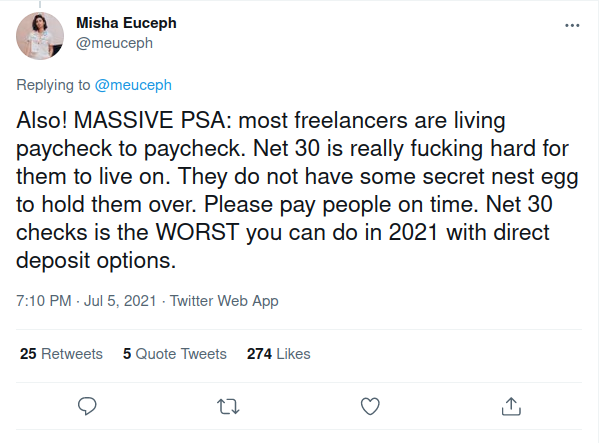 Screenshot of tweet by Misha Euceph which says, Also! MASSIVE PSA: most freelancers are living paycheck to paycheck. Net 30 is really fucking hard for them to live on. They do not have some secret nest egg to hold them over. Please pay people on time. Net 30 checks is the WORST you can do in 2021 with direct deposit options.