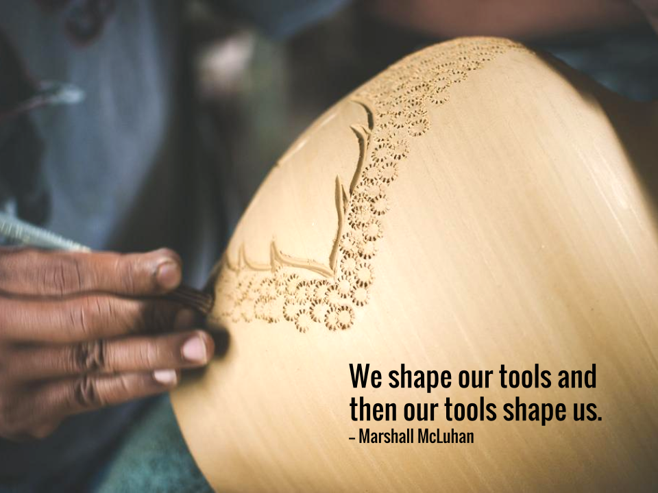 We shape our tools and then our tools shape us. -- Marshall McLuhan.