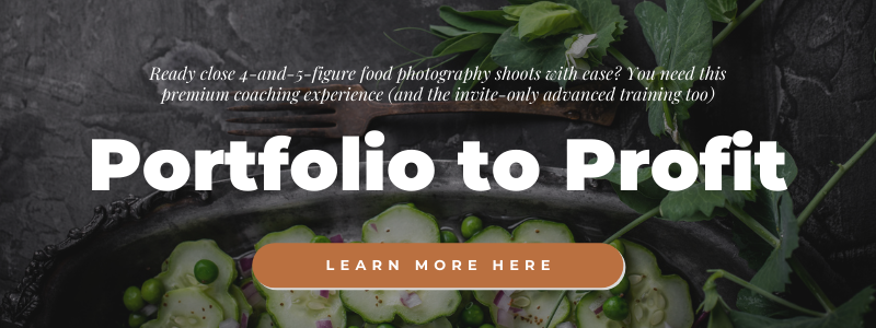 Are you ready to close 4-and-5 figure food photography shoots without all the stress of figuring it all out? Learn more about Portfolio to Profit--the premium coaching experience and invite-only advanced training to get you there!