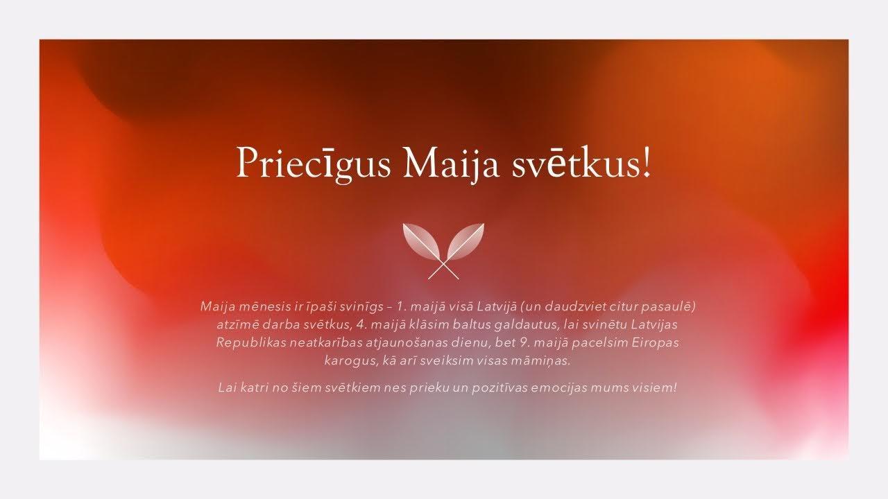 Maija mēnesis ir īpaši svinīgs – 1. maijā visā Latvijā (un daudzviet citur pasaulē) atzīmē darba svētkus, 4. maijā klāsim baltus galdautus, lai svinētu Latvijas Republikas neatkarības atjaunošanas dienu, bet 9. maijā pacelsim Eiropas karogus, kā arī sveiksim visas māmiņas.  Lai katri no šiem svētkiem nes prieku un pozitīvas emocijas mums visiem!