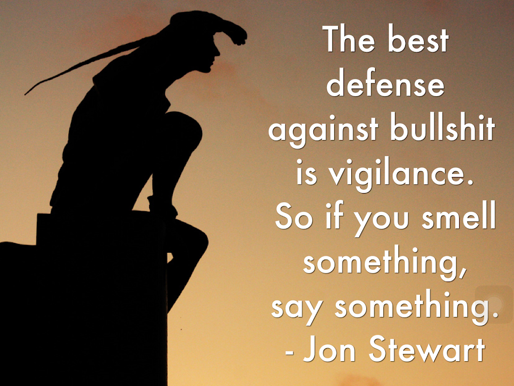 The best defense against bullshit is vigilance. So if you smell something, say something. -- Jon Stewart.