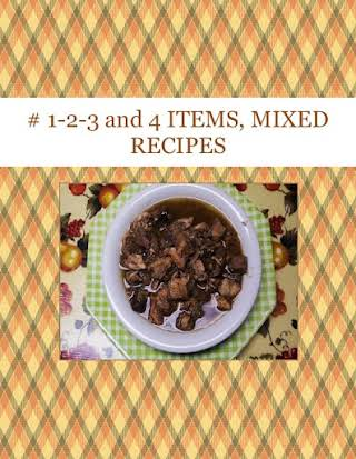 #  1-2-3  and 4   ITEMS,  MIXED RECIPES