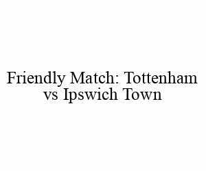 Friendly Match: Tottenham Spurs vs Ipswich Town
