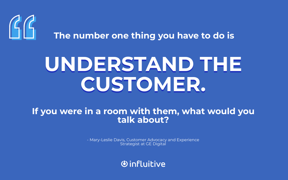 The number one thing you have to do is understand the customer. If you were in a room with them, what would you talk about? (Mary-Leslie Davis)