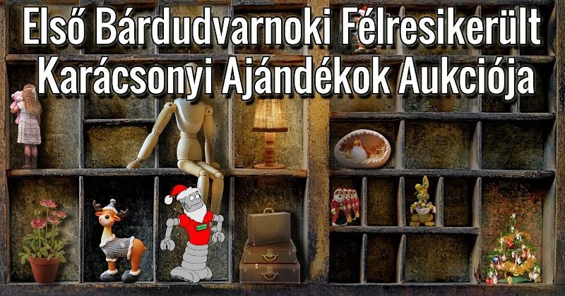 Első Bárdudvarnoki Félresikerült Karácsonyi Ajándékok Aukciója 2018. január 13