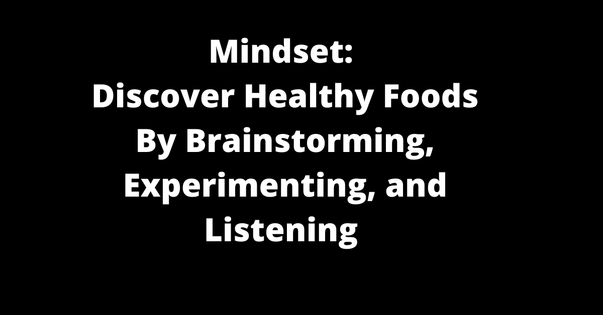 mindset: discovery healthy foods by brainstorming, experimenting and listening
