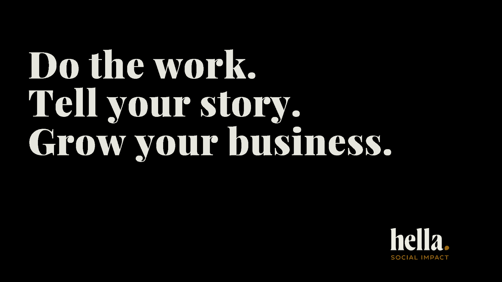 do the work, tell the story, grow your business