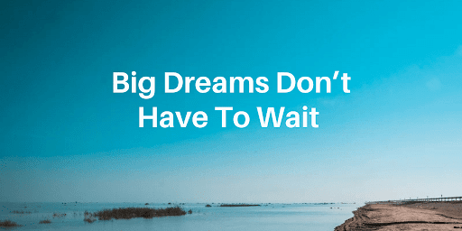 Big Dreams Don't Have to Wait: Experimenting Where You're At