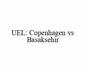 UEL: Copenhagen vs Basaksehir
