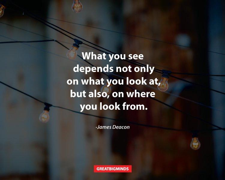 quote what you see depends not only on what you look at, but also, on where you are from by james deacon unquote
