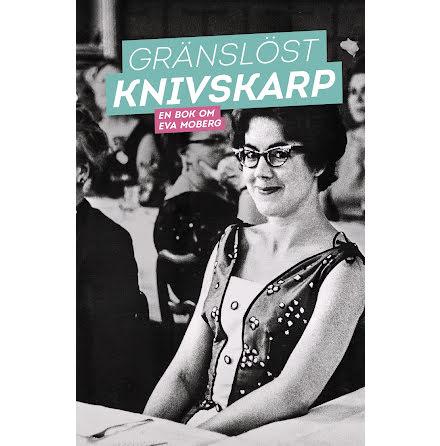 Gränslöst knivskarp: En bok om Eva Moberg