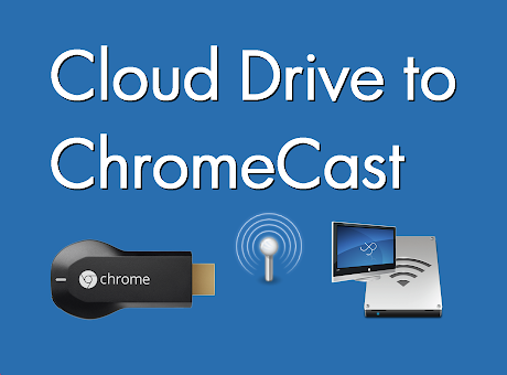 Cloud Drive, URL to ChromeCast™