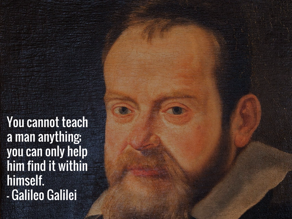 You cannot teach a man anything; you can only help him find it within himself.  — Galileo Galilei