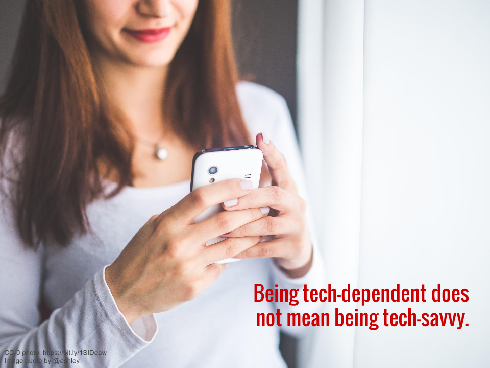 Being tech-dependent does not mean being tech-savvy.
