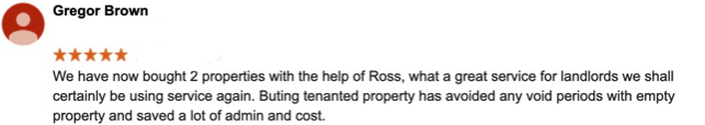 """We have now bought 2 properties with the help of Ross, what a great service for landlords we shall certainly be using service again. Buying tenanted property has avoided any void periods with empty property and saved a lot of admin and cost."" -- Gregor Brown"