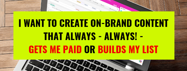 I want to create on-brand content that always gets me paid or build my list