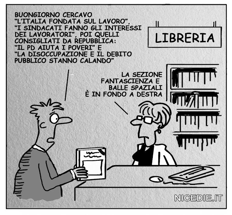 """un uomo in libreria chiede: buongiorno cercavo """"l'Italia fondata sul lavoro"""", """"i sindacati fanno gli interessi dei lavoratori"""", poi quelli consigliati da repubblica: """"il pd aiuta i poveri"""" e """"la disoccupazione e il debito  pubblico stanno calando"""". La commessa risponde: la sezione fantascienza e  balle spaziali è in fondo a destra."""