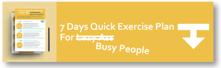 Click Here to Download the 7 Days Quick Exercise Plan For Busy People