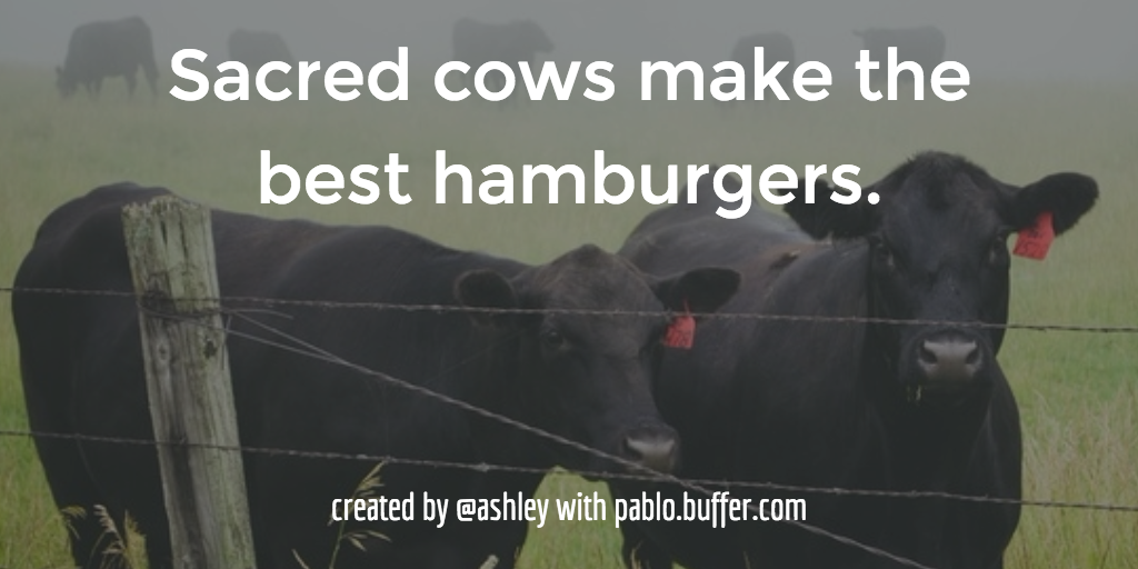 Sacred cows make the best hamburgers.