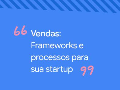 Vendas: Frameworks e processos para a sua startup