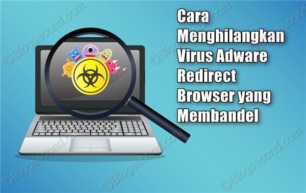 Cara Menghilangkan Virus Adware Redirect Browser yang Membandel