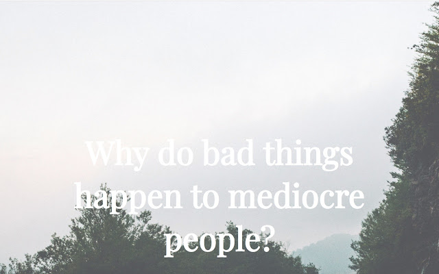Why do bad things happen to mediocre people?